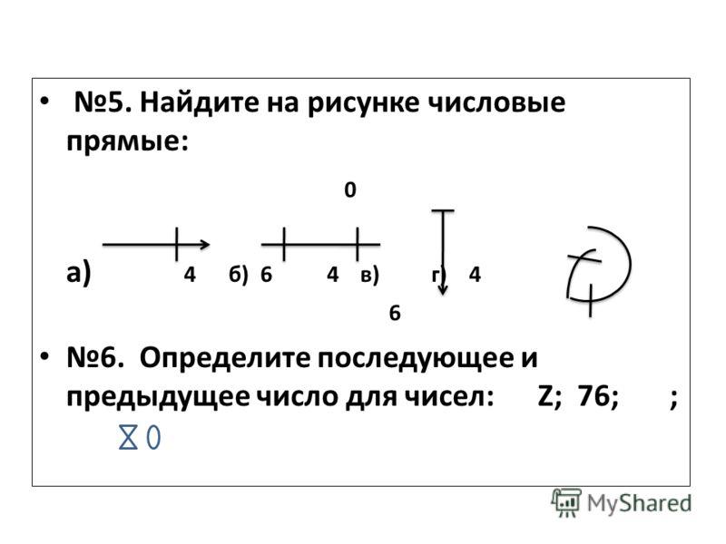 5. Найдите на рисунке числовые прямые: 0 а) 4 б) 6 4 в) г) 4 6 6. Определите последующее и предыдущее число для чисел: Z; 76; ;