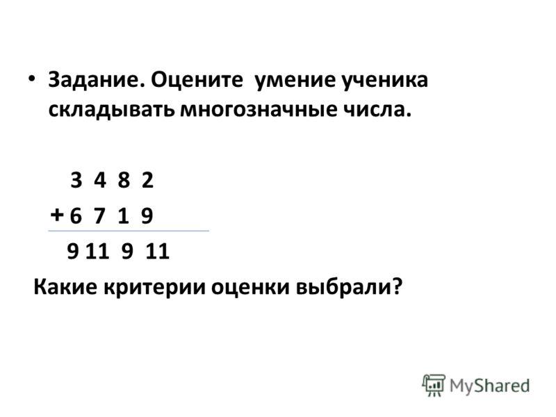 Задание. Оцените умение ученика складывать многозначные числа. 3 4 8 2 + 6 7 1 9 9 11 9 11 Какие критерии оценки выбрали?