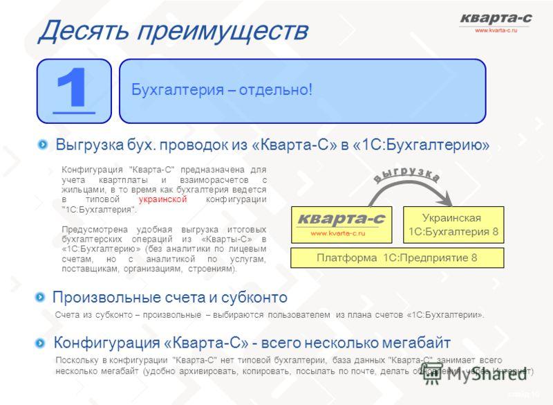 слайд 10 Десять преимуществ Бухгалтерия – отдельно! Выгрузка бух. проводок из «Кварта-С» в «1С:Бухгалтерию» Украинская 1С:Бухгалтерия 8 Платформа 1С:Предприятие 8 Произвольные счета и субконто Конфигурация «Кварта-С» - всего несколько мегабайт Поскол
