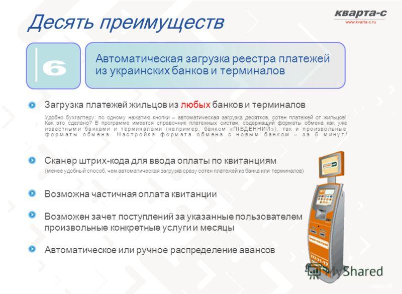 слайд 16 Десять преимуществ Автоматическая загрузка реестра платежей из украинских банков и терминалов Загрузка платежей жильцов из любых банков и терминалов Сканер штрих-кода для ввода оплаты по квитанциям Возможна частичная оплата квитанции Возможе