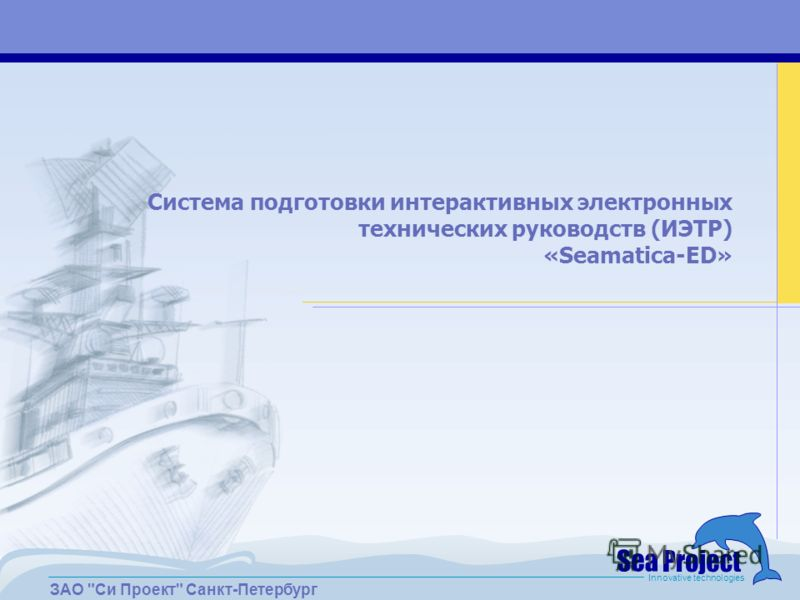 ЗАО Си Проект Санкт-Петербург Innovative technologies Система подготовки интерактивных электронных технических руководств (ИЭТР) «Seamatica-ED»