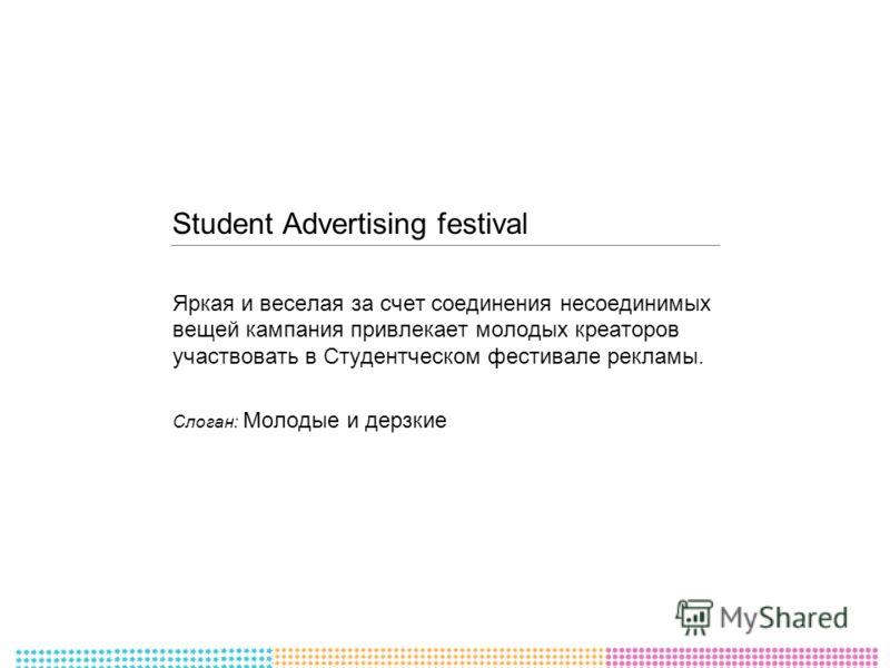 Student Advertising festival Яркая и веселая за счет соединения несоединимых вещей кампания привлекает молодых креаторов участвовать в Студентческом фестивале рекламы. Слоган: Молодые и дерзкие