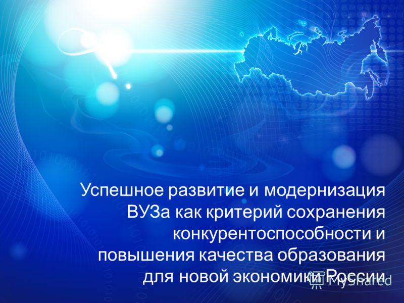 Успешное развитие и модернизация ВУЗа как критерий сохранения конкурентоспособности и повышения качества образования для новой экономики России