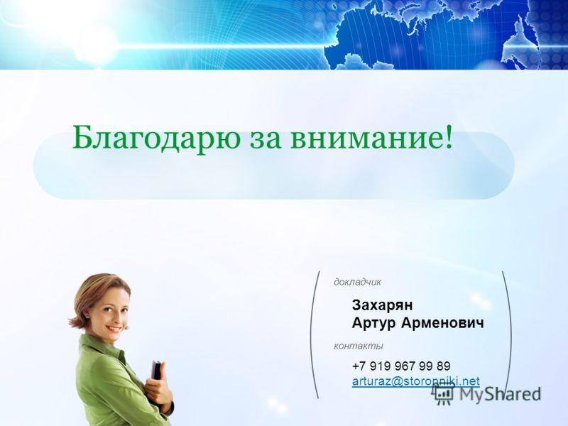 докладчик контакты Захарян Артур Арменович +7 919 967 99 89 arturaz@storonniki.net Благодарю за внимание!