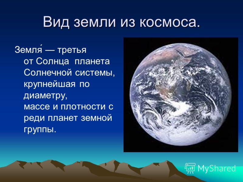Вид земли из космоса. Земля́ третья от Солнца планета Солнечной системы, крупнейшая по диаметру, массе и плотности с реди планет земной группы.