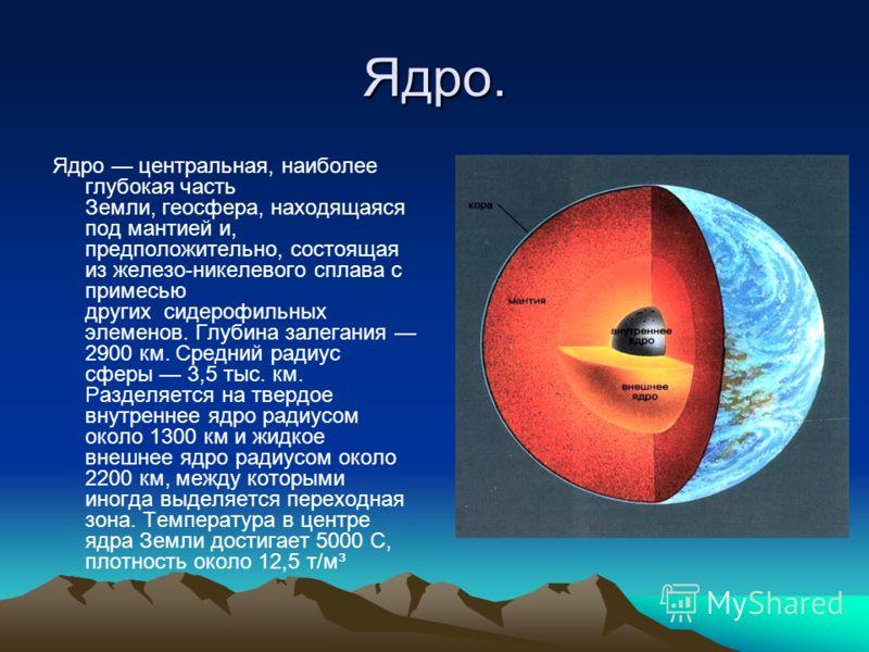 Ядро. Ядро центральная, наиболее глубокая часть Земли, геосфера, находящаяся под мантией и, предположительно, состоящая из железо-никелевого сплава с примесью других сидерофильных элеменов. Глубина залегания 2900 км. Средний радиус сферы 3,5 тыс. км.