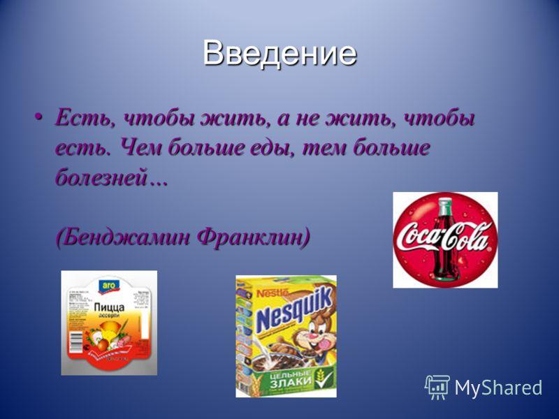 Введение Есть, чтобы жить, а не жить, чтобы есть. Чем больше еды, тем больше болезней… (Бенджамин Франклин) Есть, чтобы жить, а не жить, чтобы есть. Чем больше еды, тем больше болезней… (Бенджамин Франклин)