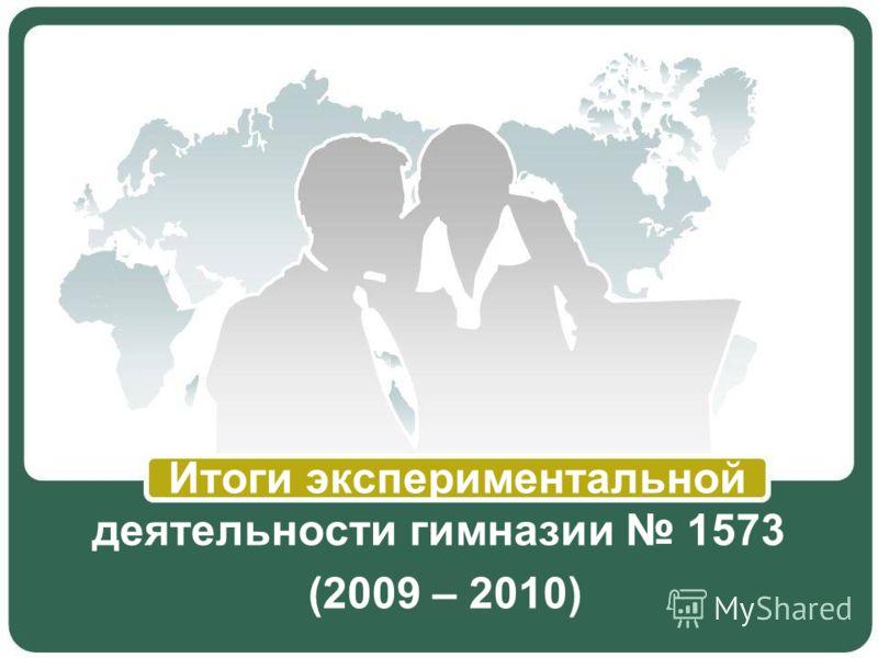 Итоги экспериментальной деятельности гимназии 1573 (2009 – 2010)