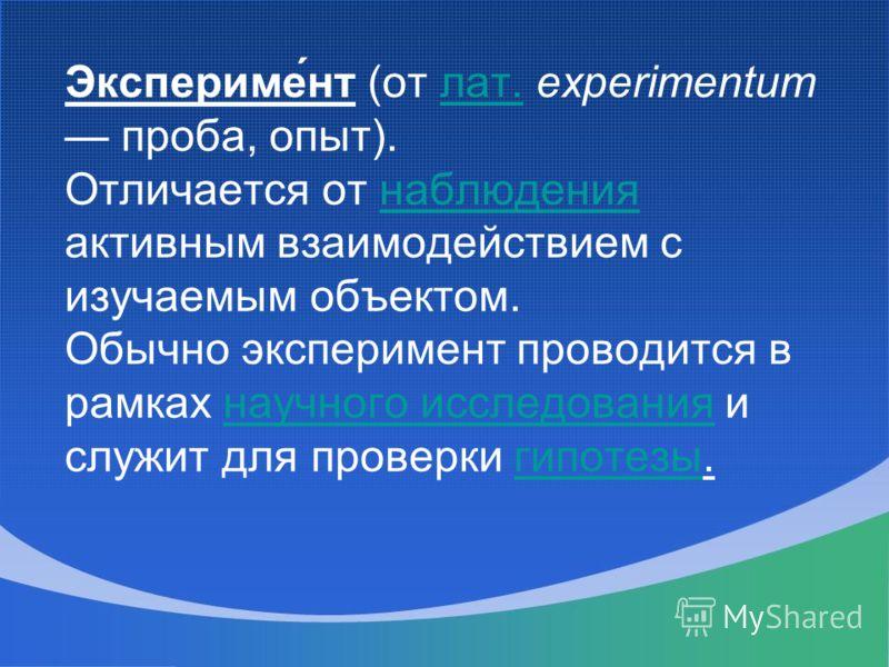 Экспериме́нт (от лат. experimentum проба, опыт). Отличается от наблюдения активным взаимодействием с изучаемым объектом. Обычно эксперимент проводится в рамках научного исследования и служит для проверки гипотезы.лат.наблюдениянаучного исследованияги