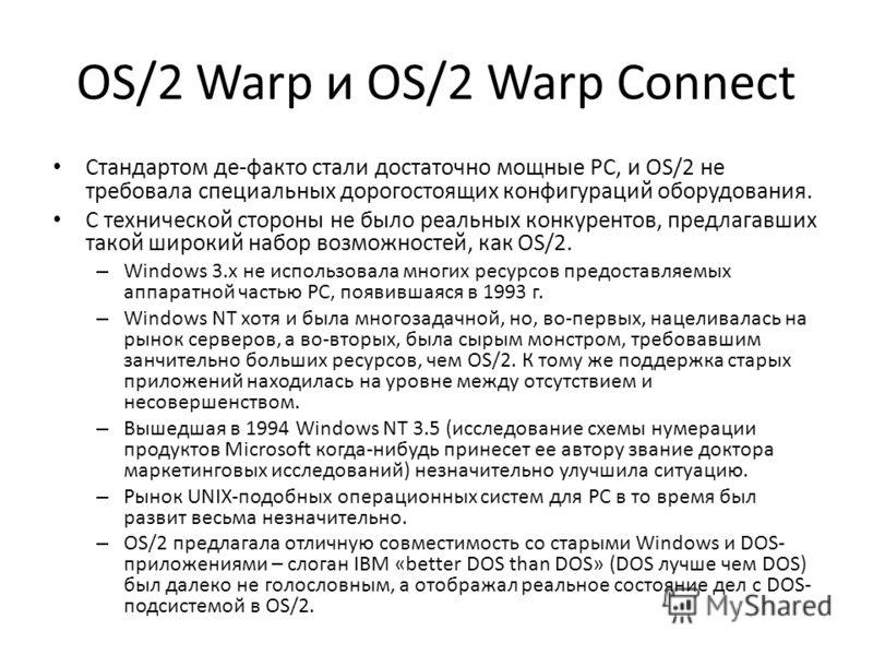 OS/2 Warp и OS/2 Warp Connect Стандартом де-факто стали достаточно мощные PC, и OS/2 не требовала специальных дорогостоящих конфигураций оборудования. С технической стороны не было реальных конкурентов, предлагавших такой широкий набор возможностей,