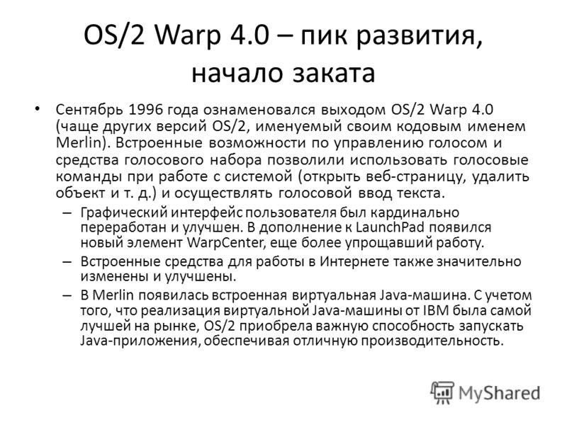 OS/2 Warp 4.0 – пик развития, начало заката Сентябрь 1996 года ознаменовался выходом OS/2 Warp 4.0 (чаще других версий OS/2, именуемый своим кодовым именем Merlin). Встроенные возможности по управлению голосом и средства голосового набора позволили и