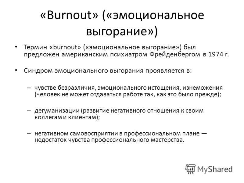 «Burnout» («эмоциональное выгорание») Термин «burnout» («эмоциональное выгорание») был предложен американским психиатром Фрейденбергом в 1974 г. Синдром эмоционального выгорания проявляется в: – чувстве безразличия, эмоционального истощения, изнеможе