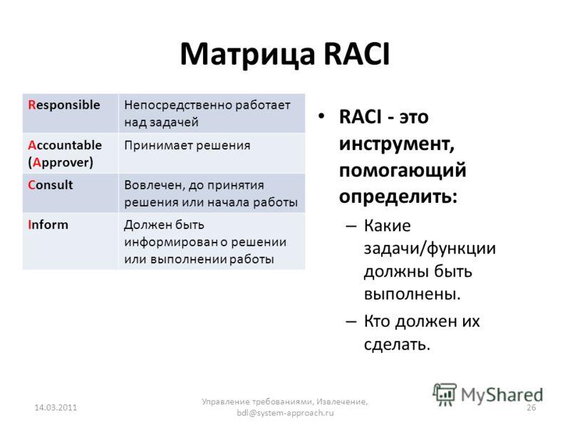 Матрица RACI ResponsibleНепосредственно работает над задачей Accountable (Approver) Принимает решения ConsultВовлечен, до принятия решения или начала работы InformДолжен быть информирован о решении или выполнении работы RACI - это инструмент, помогаю