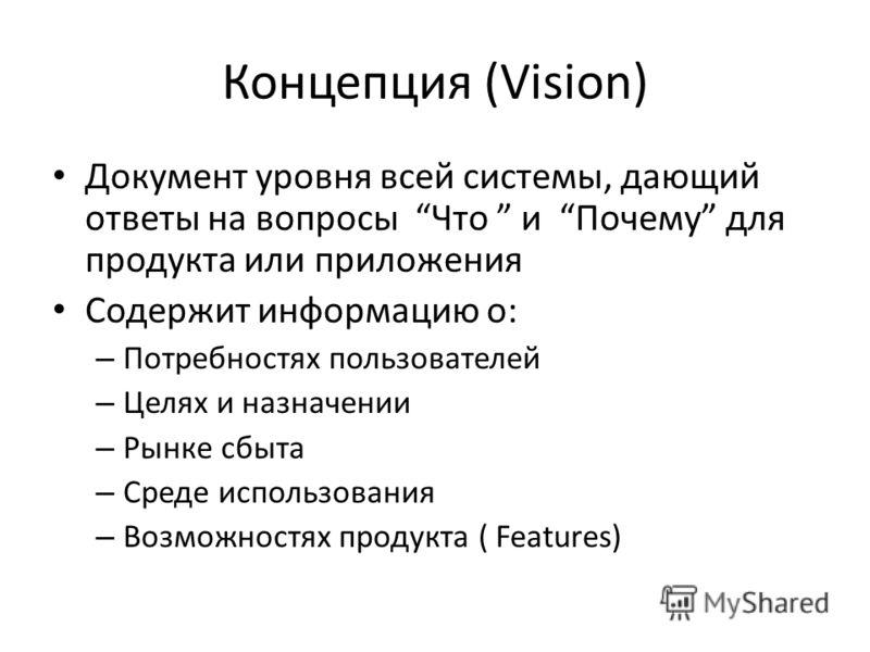 Концепция (Vision) Документ уровня всей системы, дающий ответы на вопросы Что и Почему для продукта или приложения Содержит информацию о: – Потребностях пользователей – Целях и назначении – Рынке сбыта – Среде использования – Возможностях продукта (