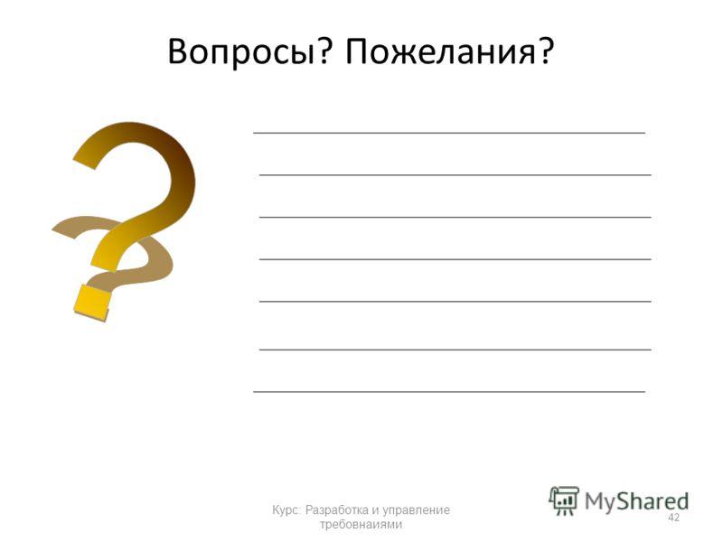 Курс: Разработка и управление требовнаиями Вопросы? Пожелания? 42