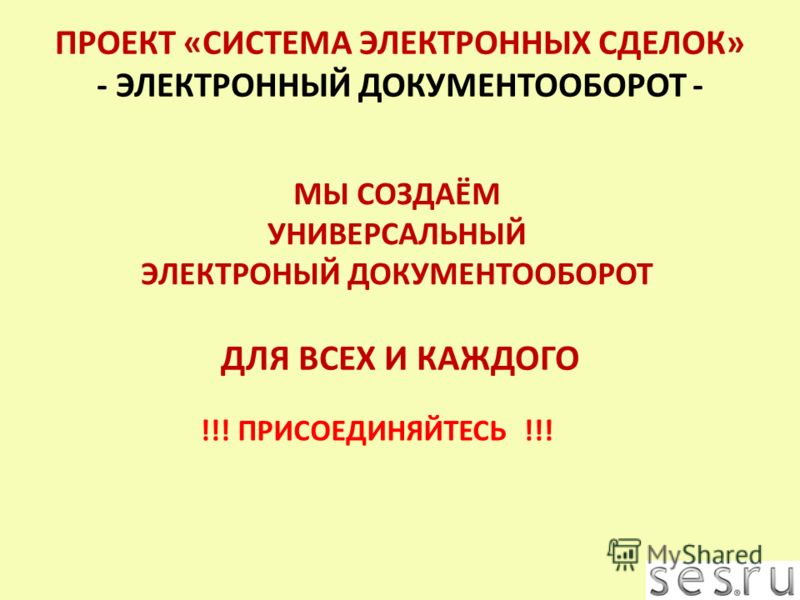 МЫ СОЗДАЁМ УНИВЕРСАЛЬНЫЙ ЭЛЕКТРОНЫЙ ДОКУМЕНТООБОРОТ !!! ПРИСОЕДИНЯЙТЕСЬ !!! ДЛЯ ВСЕХ И КАЖДОГО ПРОЕКТ «СИСТЕМА ЭЛЕКТРОННЫХ СДЕЛОК» - ЭЛЕКТРОННЫЙ ДОКУМЕНТООБОРОТ -