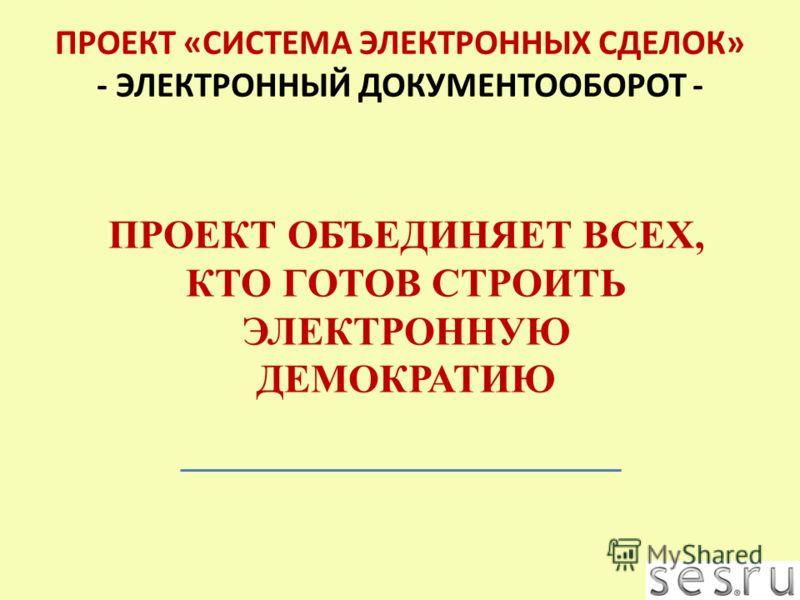 ПРОЕКТ ОБЪЕДИНЯЕТ ВСЕХ, КТО ГОТОВ СТРОИТЬ ЭЛЕКТРОННУЮ ДЕМОКРАТИЮ ПРОЕКТ «СИСТЕМА ЭЛЕКТРОННЫХ СДЕЛОК» - ЭЛЕКТРОННЫЙ ДОКУМЕНТООБОРОТ -
