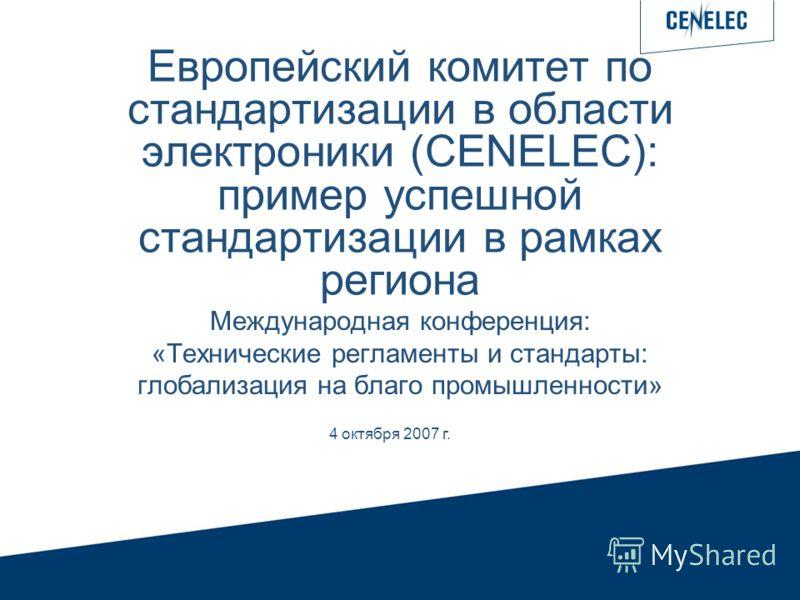 4 Octobre 2007 Европейский комитет по стандартизации в области электроники (CENELEC): пример успешной стандартизации в рамках региона Международная конференция: «Технические регламенты и стандарты: глобализация на благо промышленности» 4 октября 2007