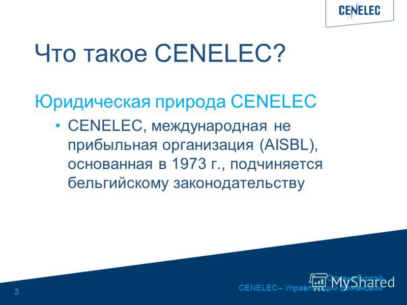 Оливье Гурлэй CENELEC – Управляющий финансами 3 Что такое CENELEC? Юридическая природа CENELEC CENELEC, международная не прибыльная организация (AISBL), основанная в 1973 г., подчиняется бельгийскому законодательству