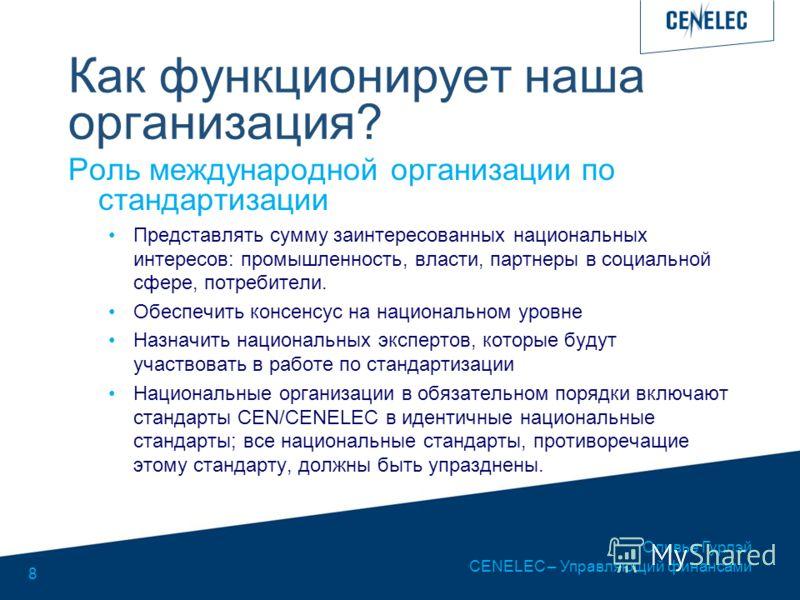 Оливье Гурлэй CENELEC – Управляющий финансами 8 Как функционирует наша организация? Роль международной организации по стандартизации Представлять сумму заинтересованных национальных интересов: промышленность, власти, партнеры в социальной сфере, потр