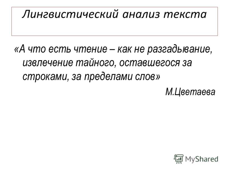 Лингвистический анализ текста «А что есть чтение – как не разгадывание, извлечение тайного, оставшегося за строками, за пределами слов» М.Цветаева