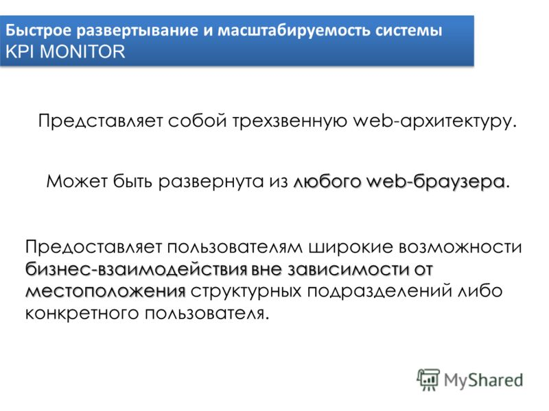Быстрое развертывание и масштабируемость системы KPI MONITOR Быстрое развертывание и масштабируемость системы KPI MONITOR Представляет собой трехзвенную web-архитектуру. любого web-браузера Может быть развернута из любого web-браузера. Предоставляет