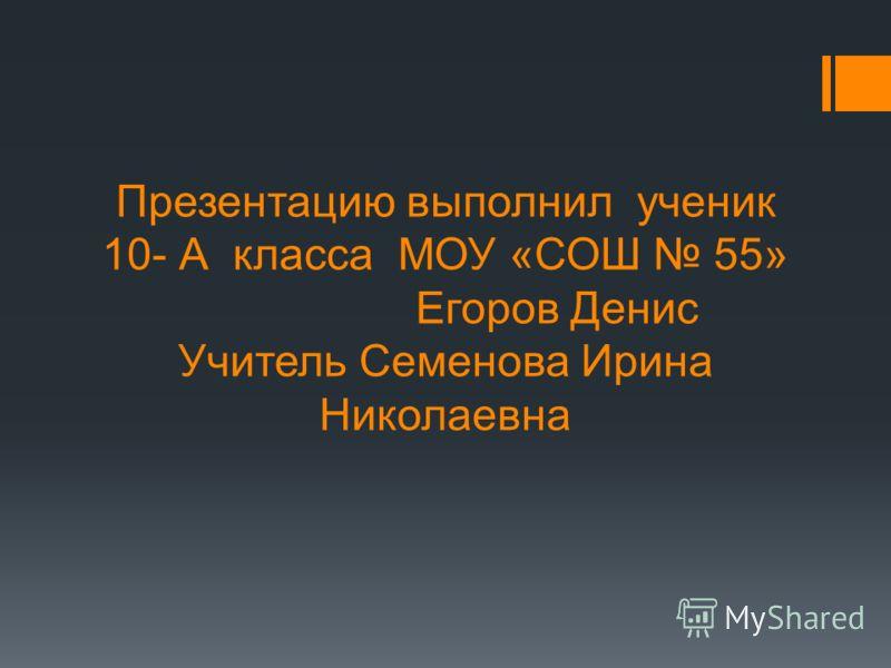 Презентацию выполнил ученик 10- А класса МОУ «СОШ 55» Егоров Денис Учитель Семенова Ирина Николаевна