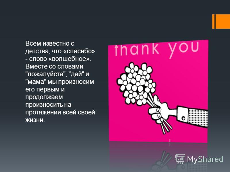 Всем известно с детства, что «спасибо» - слово «волшебное». Вместе со словами пожалуйста, дай и мама мы произносим его первым и продолжаем произносить на протяжении всей своей жизни.