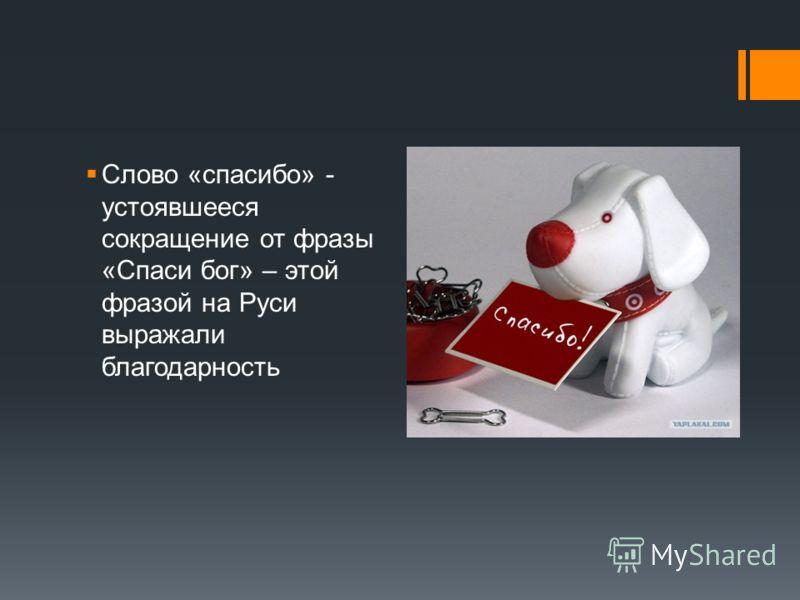 Слово «спасибо» - устоявшееся сокращение от фразы «Спаси бог» – этой фразой на Руси выражали благодарность