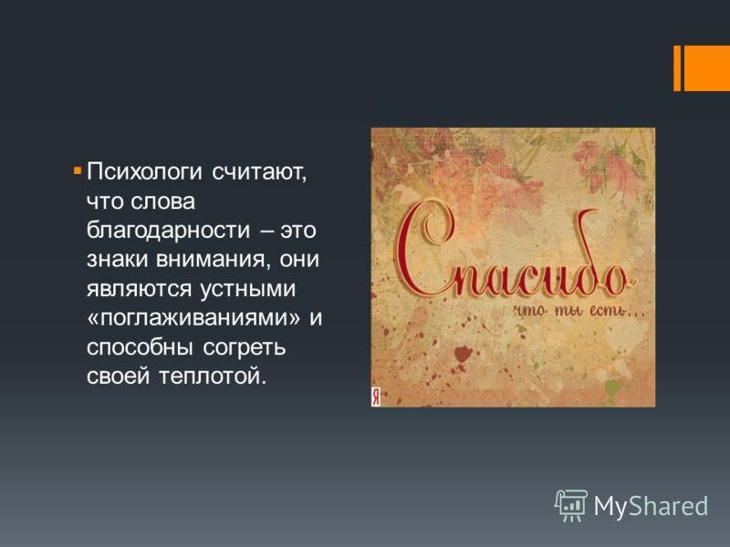 Психологи считают, что слова благодарности – это знаки внимания, они являются устными «поглаживаниями» и способны согреть своей теплотой.