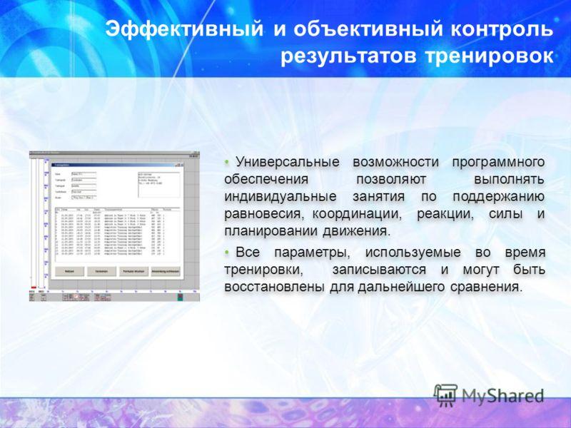 Эффективный и объективный контроль результатов тренировок Универсальные возможности программного обеспечения позволяют выполнять индивидуальные занятия по поддержанию равновесия, координации, реакции, силы и планировании движения. Все параметры, испо