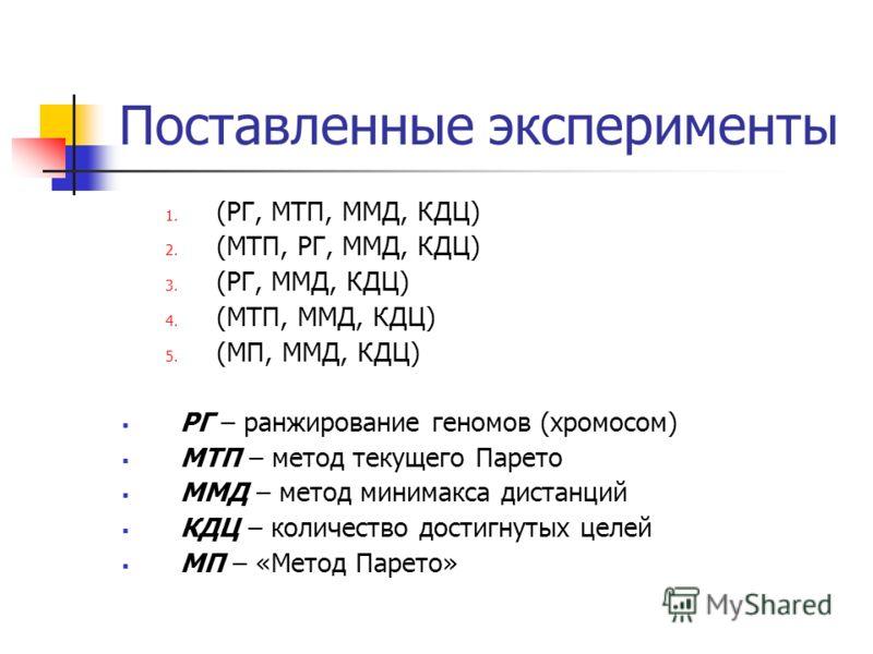 Поставленные эксперименты 1. (РГ, МТП, ММД, КДЦ) 2. (МТП, РГ, ММД, КДЦ) 3. (РГ, ММД, КДЦ) 4. (МТП, ММД, КДЦ) 5. (МП, ММД, КДЦ) РГ – ранжирование геномов (хромосом) МТП – метод текущего Парето ММД – метод минимакса дистанций КДЦ – количество достигнут