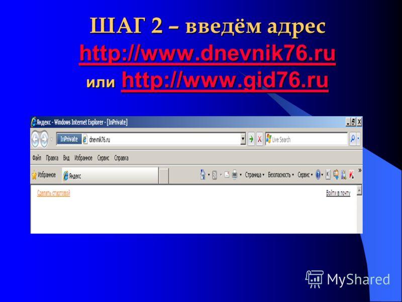 ШАГ 2 – введём адрес http://www.dnevnik76.ru или http://www.gid76.ru http://www.dnevnik76.ruhttp://www.gid76.ru http://www.dnevnik76.ruhttp://www.gid76.ru
