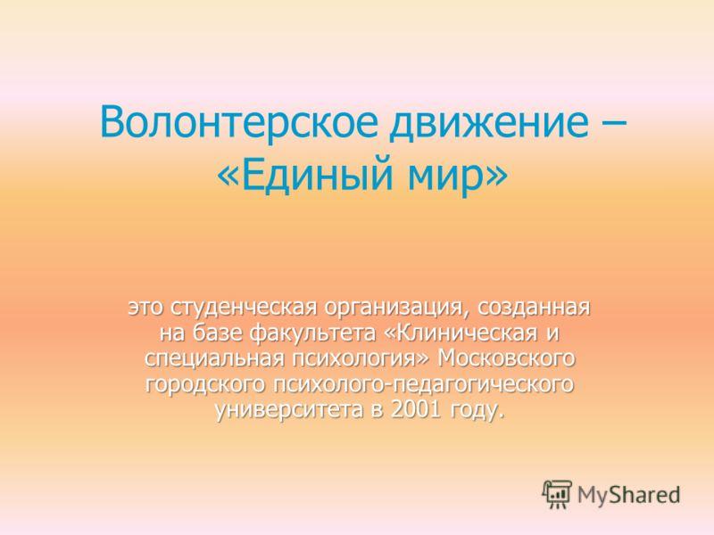 Волонтерское движение – «Единый мир» это студенческая организация, созданная на базе факультета «Клиническая и специальная психология» Московского городского психолого-педагогического университета в 2001 году.