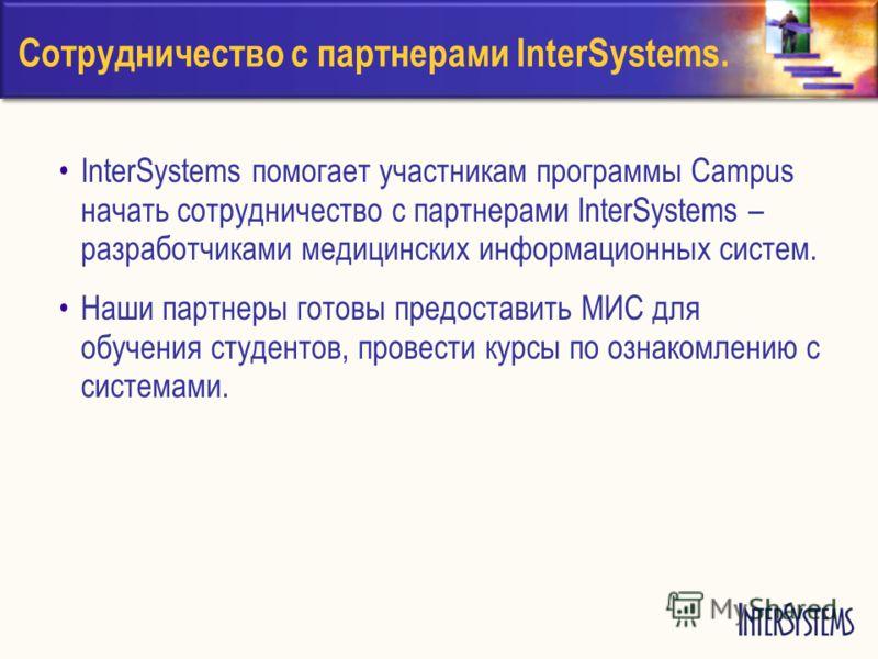 Сотрудничество с партнерами InterSystems. InterSystems помогает участникам программы Campus начать сотрудничество с партнерами InterSystems – разработчиками медицинских информационных систем. Наши партнеры готовы предоставить МИС для обучения студент