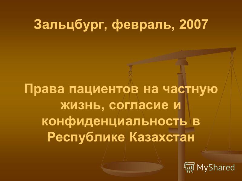 Зальцбург, февраль, 2007 Права пациентов на частную жизнь, согласие и конфиденциальность в Республике Казахстан