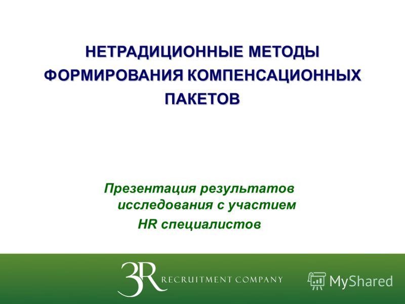 Презентация результатов исследования с участием HR специалистов НЕТРАДИЦИОННЫЕ МЕТОДЫ ФОРМИРОВАНИЯ КОМПЕНСАЦИОННЫХ ПАКЕТОВ