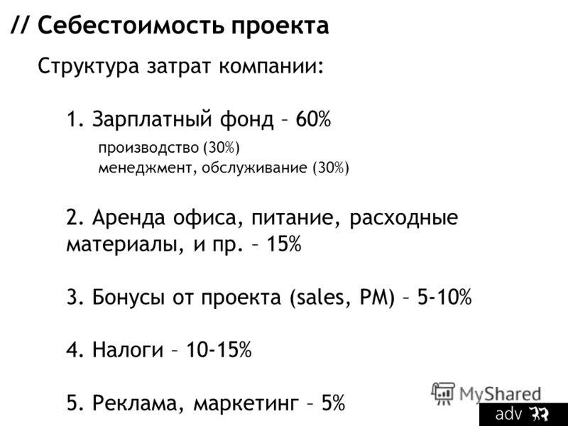 // Себестоимость проекта Структура затрат компании: 1. Зарплатный фонд – 60% производство (30%) менеджмент, обслуживание (30%) 2. Аренда офиса, питание, расходные материалы, и пр. – 15% 3. Бонусы от проекта (sales, PM) – 5-10% 4. Налоги – 10-15% 5. Р