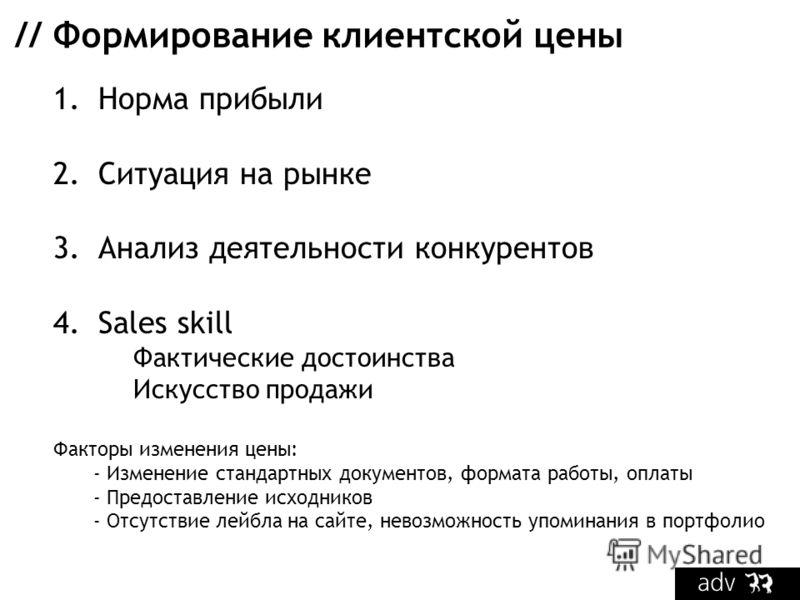// Формирование клиентской цены 1.Норма прибыли 2.Ситуация на рынке 3.Анализ деятельности конкурентов 4.Sales skill Фактические достоинства Искусство продажи Факторы изменения цены: - Изменение стандартных документов, формата работы, оплаты - Предост