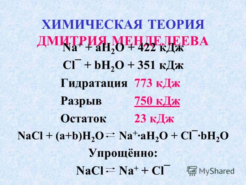 ХИМИЧЕСКАЯ ТЕОРИЯ ДМИТРИЯ МЕНДЕЛЕЕВА Na + + aH 2 O + 422 кДж Cl¯ + bH 2 O + 351 кДж Гидратация 773 кДж Разрыв750 кДж Остаток23 кДж NaCl + (a+b)H 2 O Na + ·aH 2 O + Cl¯·bH 2 O Упрощённо: NaCl Na + + Cl¯