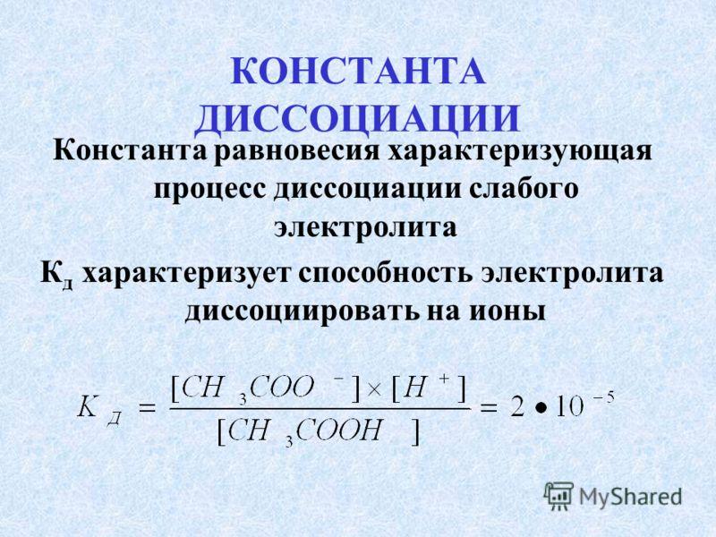 КОНСТАНТА ДИССОЦИАЦИИ Константа равновесия характеризующая процесс диссоциации слабого электролита К д характеризует способность электролита диссоциировать на ионы