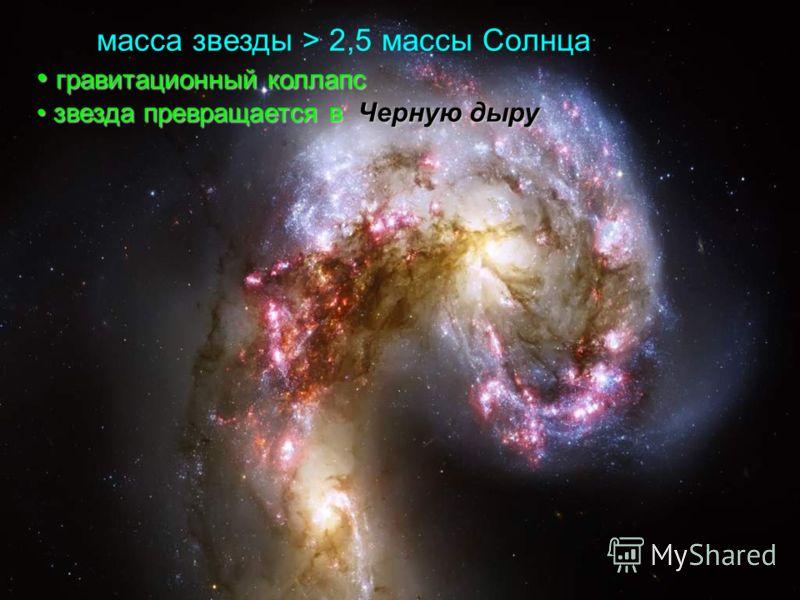 масса звезды > 2,5 массы Солнца гравитационный коллапс гравитационный коллапс звезда превращается в Черную дыру звезда превращается в Черную дыру