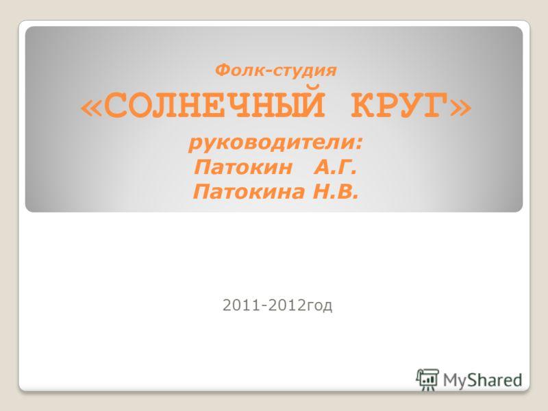 Фолк-студия «СОЛНЕЧНЫЙ КРУГ» руководители: Патокин А.Г. Патокина Н.В. 2011-2012год