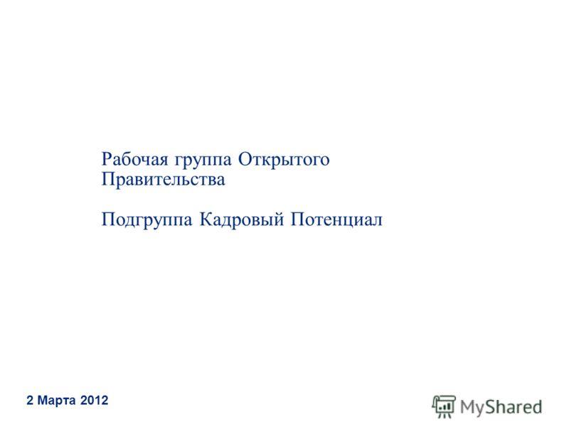 Рабочая группа Открытого Правительства Подгруппа Кадровый Потенциал 2 Марта 2012
