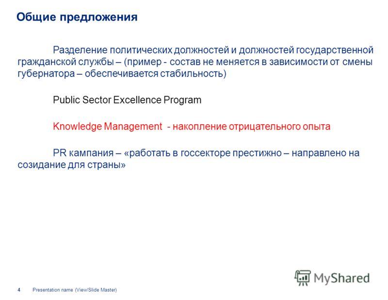 Presentation name (View/Slide Master)4 Общие предложения Разделение политических должностей и должностей государственной гражданской службы – (пример - состав не меняется в зависимости от смены губернатора – обеспечивается стабильность) Public Sector