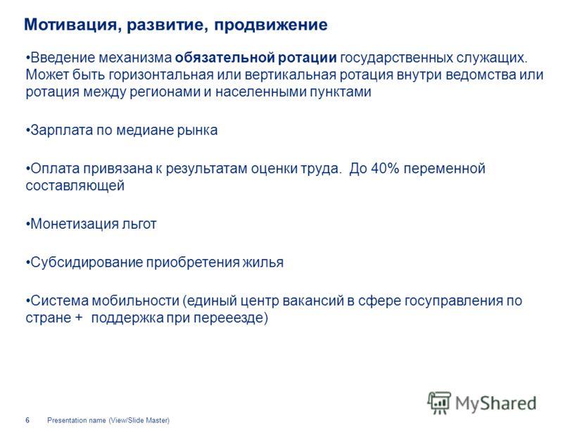 Presentation name (View/Slide Master)6 Мотивация, развитие, продвижение Введение механизма обязательной ротации государственных служащих. Может быть горизонтальная или вертикальная ротация внутри ведомства или ротация между регионами и населенными пу