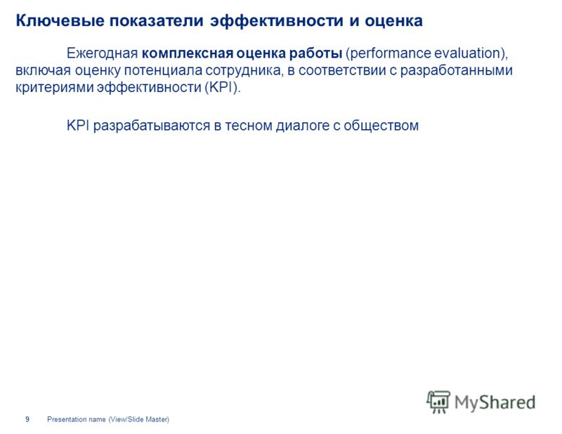 Presentation name (View/Slide Master)9 Ключевые показатели эффективности и оценка Ежегодная комплексная оценка работы (performance evaluation), включая оценку потенциала сотрудника, в соответствии с разработанными критериями эффективности (KPI). KPI