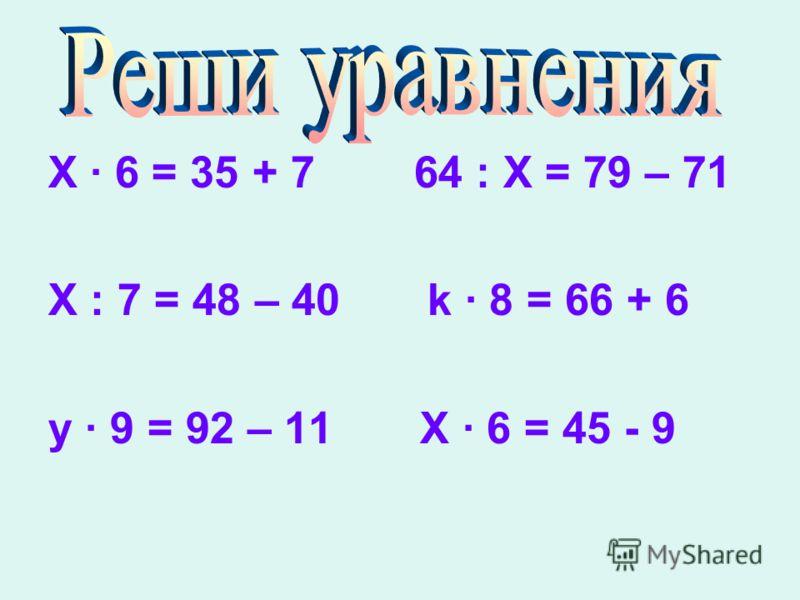 X 6 = 35 + 7 64 : Х = 79 – 71 Х : 7 = 48 – 40 k 8 = 66 + 6 y 9 = 92 – 11 X 6 = 45 - 9