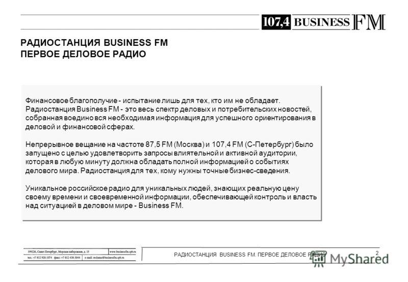 РАДИОСТАНЦИЯ BUSINESS FM. ПЕРВОЕ ДЕЛОВОЕ РАДИО 2 РАДИОСТАНЦИЯ BUSINESS FM ПЕРВОЕ ДЕЛОВОЕ РАДИО Финансовое благополучие - испытание лишь для тех, кто им не обладает. Радиостанция Business FM - это весь спектр деловых и потребительских новостей, собран