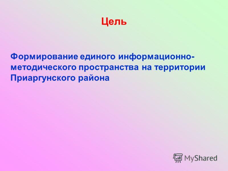 Цель Формирование единого информационно- методического пространства на территории Приаргунского района